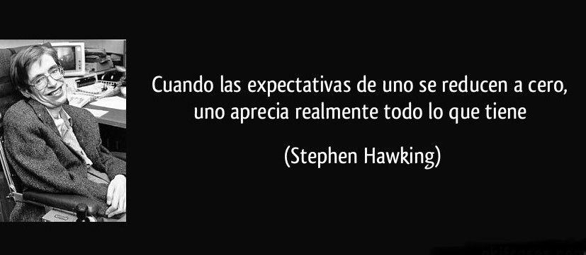 frases stephen hawking - cuando las expectativas de uno se reducen a cero, uno aprecia realmente todo lo que tiene